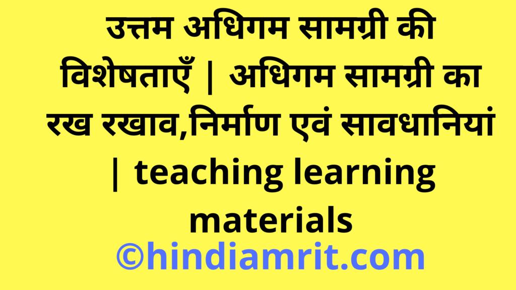 उत्तम अधिगम सामग्री की विशेषताएँ | अधिगम सामग्री का रख रखाव,निर्माण एवं सावधानियां | teaching learning materials