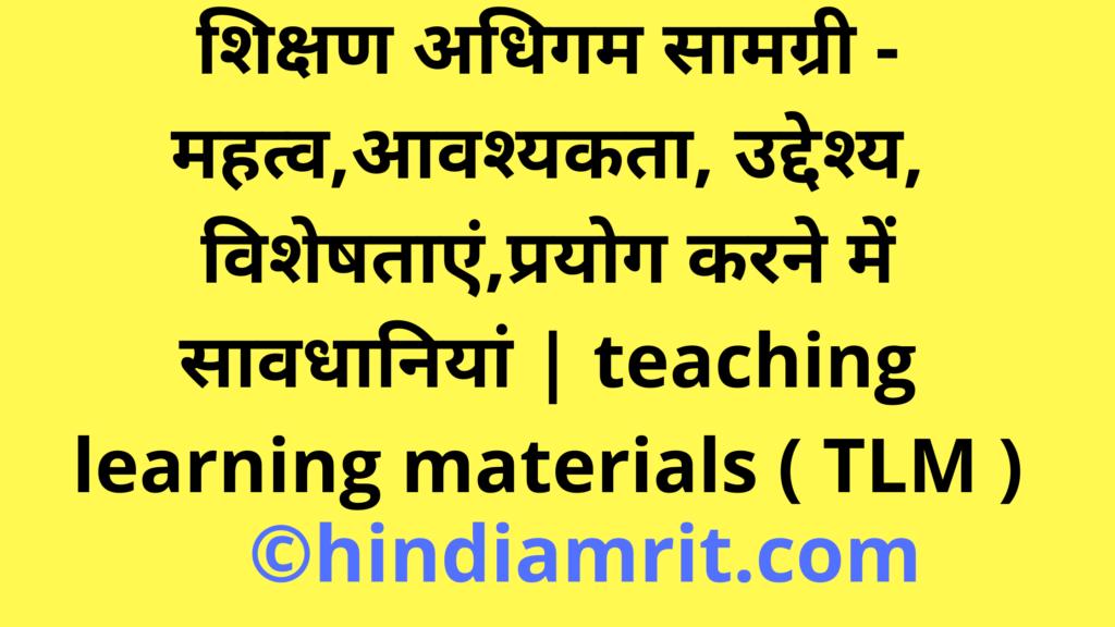 शिक्षण अधिगम सामग्री - महत्व,आवश्यकता, उद्देश्य, विशेषताएं,प्रयोग करने में सावधानियां   teaching learning materials ( TLM )